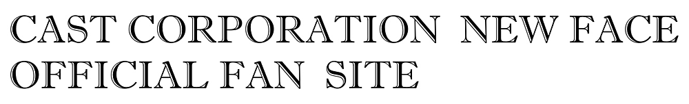 Cast Corporation official newcomer fan site